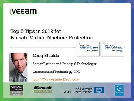 Top 5 Tips in 2012 for Failsafe Virtual Machine Protection Greg Shields Senior Partner and Principal Technologist, Concentrated Technology, LLC
