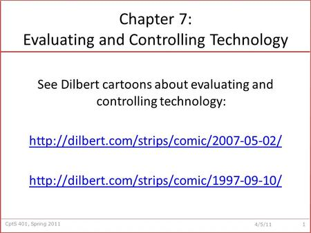 CptS 401, Spring 2011 4/5/11 Chapter 7: Evaluating and Controlling Technology See Dilbert cartoons about evaluating and controlling technology: