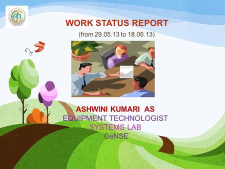 WORK STATUS REPORT (from 29.05.13 to 18.06.13) 1 ASHWINI KUMARI AS EQUIPMENT TECHNOLOGIST SYSTEMS LAB CeNSE.
