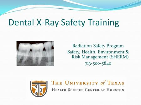 Dental X-Ray Safety Training Radiation Safety Program Safety, Health, Environment & Risk Management (SHERM) 713-500-5840.