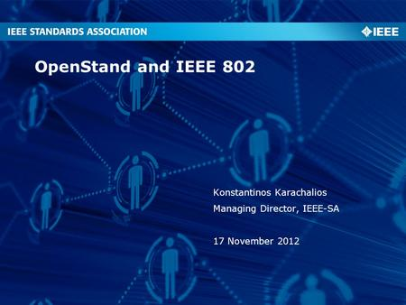 OpenStand and IEEE 802 Konstantinos Karachalios Managing Director, IEEE-SA 17 November 2012.