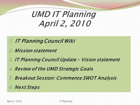 UMD IT Planning April 2, 2010 1. IT Planning Council Wiki 2. Mission statement 3. IT Planning Council Update – Vision statement 4. Review of the UMD Strategic.