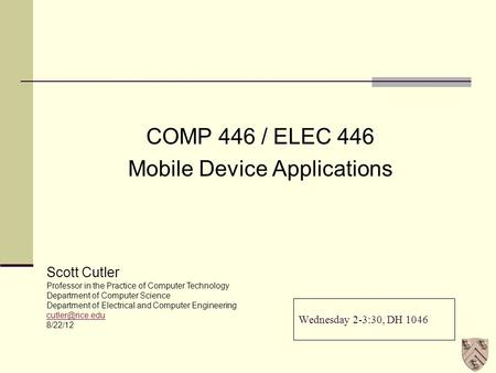 Wednesday 2-3:30, DH 1046 COMP 446 / ELEC 446 Mobile Device Applications Scott Cutler Professor in the Practice of Computer Technology Department of Computer.