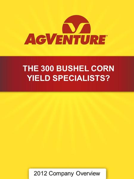 2012 Company Overview THE 300 BUSHEL CORN YIELD SPECIALISTS?