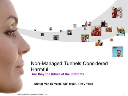 Draft-vandevelde-v6ops-harmful-tunnels-01.txt 1 Are they the future of the Internet? Non-Managed Tunnels Considered Harmful Gunter Van de Velde, Ole Troan,
