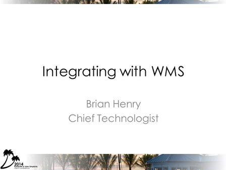 Integrating with WMS Brian Henry Chief Technologist.