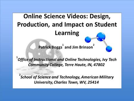 Online Science Videos: Design, Production, and Impact on Student Learning Patrick Boggs 1 and Jim Brinson 2 1 Office of Instructional and Online Technologies,