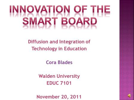 Diffusion and Integration of Technology in Education Cora Blades Walden University EDUC 7101 November 20, 2011.