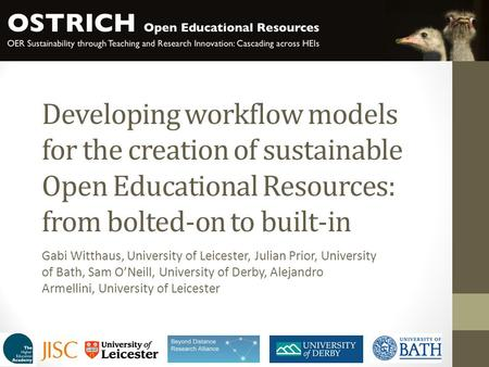 Developing workflow models for the creation of sustainable Open Educational Resources: from bolted-on to built-in Gabi Witthaus, University of Leicester,