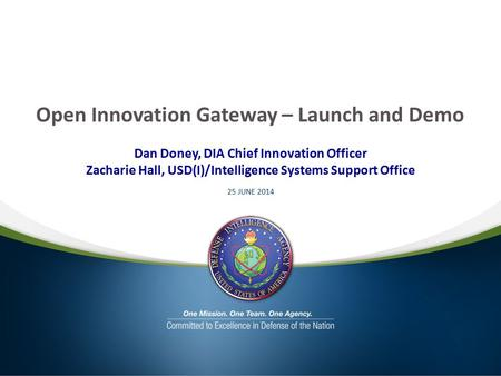 Open Innovation Gateway – Launch and Demo Dan Doney, DIA Chief Innovation Officer Zacharie Hall, USD(I)/Intelligence Systems Support Office 25 JUNE 2014.