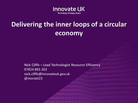 Delivering the inner loops of a circular economy Nick Cliffe – Lead Technologist Resource Efficiency 07824 865
