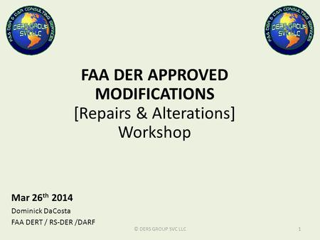FAA DER APPROVED MODIFICATIONS [Repairs & Alterations] Workshop Mar 26 th 2014 Dominick DaCosta FAA DERT / RS-DER /DARF © DERS GROUP SVC LLC1.
