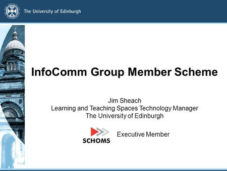 InfoComm Group Member Scheme Jim Sheach Learning and Teaching Spaces Technology Manager The University of Edinburgh Executive Member.