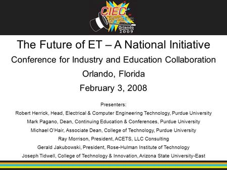 The Future of ET – A National Initiative Conference for Industry and <strong>Education</strong> Collaboration Orlando, Florida February 3, 2008 Presenters: Robert Herrick,