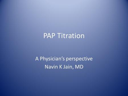 PAP Titration A Physician's perspective Navin K Jain, MD.