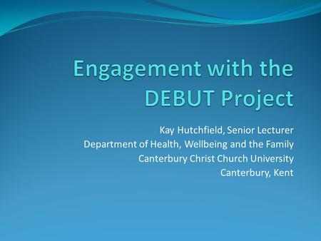 Kay Hutchfield, Senior Lecturer Department of Health, Wellbeing and the Family Canterbury Christ Church University Canterbury, Kent.