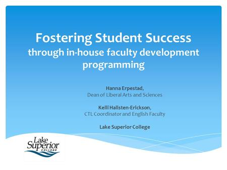 Fostering Student Success through in-house faculty development programming Hanna Erpestad, Dean of Liberal Arts and Sciences Kelli Hallsten-Erickson, CTL.