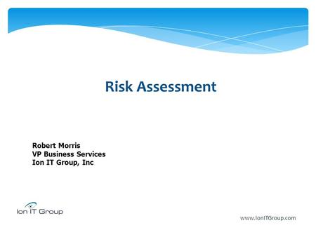 Risk Assessment Robert Morris VP Business Services Ion IT Group, Inc www.IonITGroup.com.