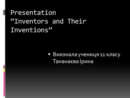 "Presentation ""Inventors and Their Inventions""  Виконала учениця 11 класу Тананаєва Ірина."