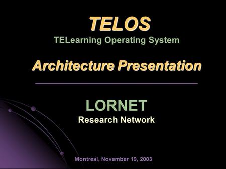 TELOS Architecture Presentation TELOS TELearning Operating System Architecture Presentation _________________________________ LORNET Research Network Montreal,