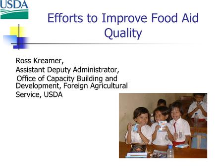 Efforts to Improve Food Aid Quality Ross Kreamer, Assistant Deputy Administrator, Office of Capacity Building and Development, Foreign Agricultural Service,