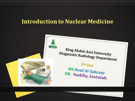 King Abdul-Aziz University Diagnostic Radiology Department MS.Nouf Al-Zahrani DR. Saddiq Jastniah Introduction to Nuclear Medicine 2 nd year.