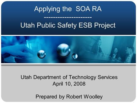 Applying the SOA RA --------------------- Utah Public Safety ESB Project Utah Department of Technology Services April 10, 2008 Prepared by Robert Woolley.