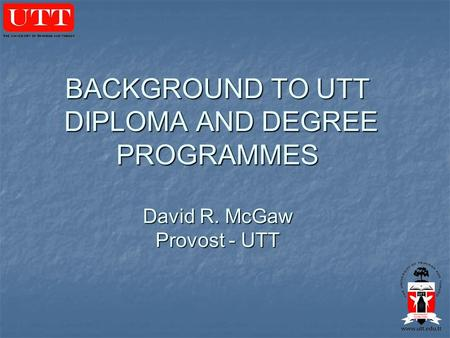 BACKGROUND TO UTT DIPLOMA AND DEGREE PROGRAMMES David R. McGaw Provost - UTT.