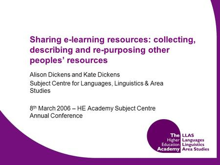 Sharing e-learning resources: collecting, describing and re-purposing other peoples' resources Alison Dickens and Kate Dickens Subject Centre for Languages,
