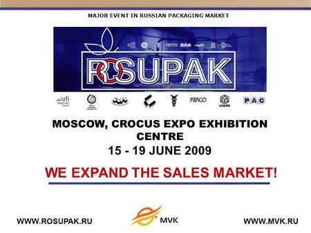 MAJOR EVENT IN RUSSIAN PACKAGING MARKET WWW.ROSUPAK.RUWWW.MVK.RU WE EXPAND THE SALES MARKET! MOSCOW, CROCUS EXPO EXHIBITION CENTRE 15 - 19 JUNE 2009.