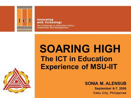 SOARING HIGH The ICT in Education Experience of MSU-IIT SONIA M. ALENSUB September 6-7, 2006.