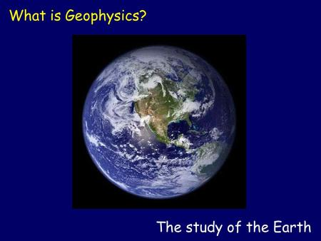 The study of the Earth What is Geophysics?. The study of tectonic plates and earthquakes What is Geophysics?