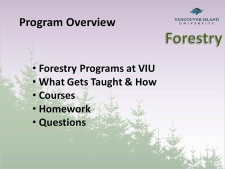 Program Overview Forestry Programs at VIU What Gets Taught & How Courses Homework Questions.