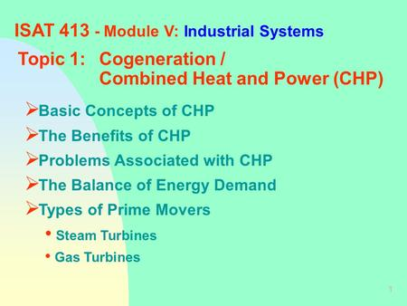 1 ISAT 413 - Module V: Industrial Systems Topic 1:Cogeneration / Combined Heat and Power (CHP)  Basic Concepts of CHP  The Benefits of CHP  Problems.