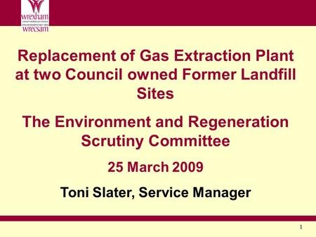 1 Replacement of Gas Extraction Plant at two Council owned Former Landfill Sites The Environment and Regeneration Scrutiny Committee 25 March 2009 Toni.
