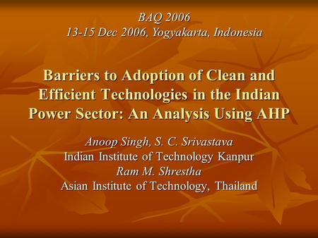 Barriers to Adoption of Clean and Efficient Technologies in the Indian Power Sector: An Analysis Using AHP Anoop Singh, S. C. Srivastava Indian Institute.