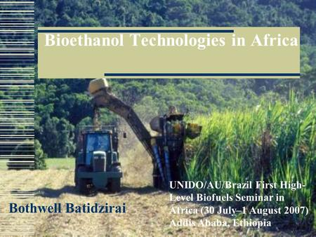 Bioethanol Technologies in Africa Bothwell Batidzirai UNIDO/AU/Brazil First High- Level Biofuels Seminar in Africa (30 July–1 August 2007) Addis Ababa,