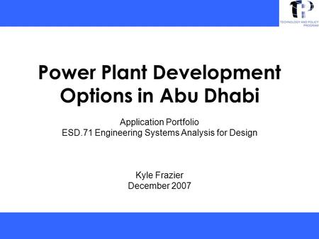 Power Plant Development Options in Abu Dhabi Application Portfolio ESD.71 Engineering Systems Analysis for Design Kyle Frazier December 2007.