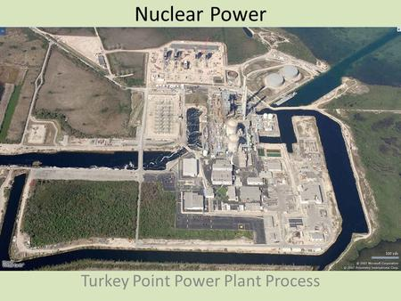 Nuclear Power Turkey Point Power Plant Process. Turkey Point Power Plant Built on 12, 700 acres in Homestead Opened in 1972 Cost to build both reactors.
