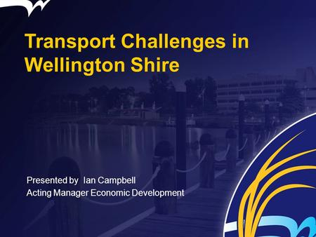 Transport Challenges in Wellington Shire Presented by Ian Campbell Acting Manager Economic Development.
