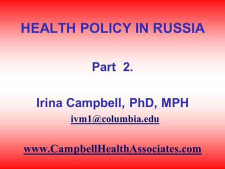 HEALTH POLICY IN RUSSIA Part 2. Irina Campbell, PhD, MPH