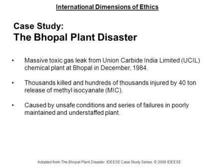 International Dimensions of Ethics Adopted from The Bhopal Plant Disaster, IDEESE Case Study Series, © 2008 IDEESE Case Study: The Bhopal Plant Disaster.
