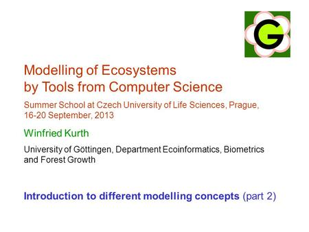 Modelling of Ecosystems by Tools from Computer Science Summer School at Czech University of Life Sciences, Prague, 16-20 September, 2013 Winfried Kurth.