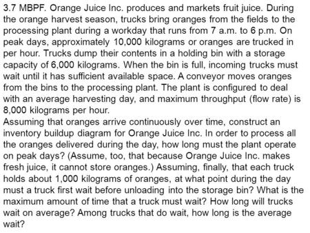 3.7 MBPF. Orange Juice Inc. produces and markets fruit juice. During the orange harvest season, trucks bring oranges from the fields to the processing.