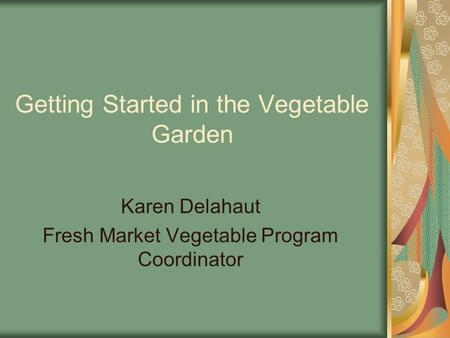 Getting Started in the Vegetable Garden Karen Delahaut Fresh Market Vegetable Program Coordinator.