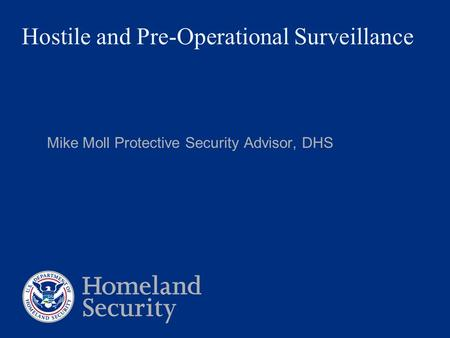 Hostile and Pre-Operational Surveillance Mike Moll Protective Security Advisor, DHS.
