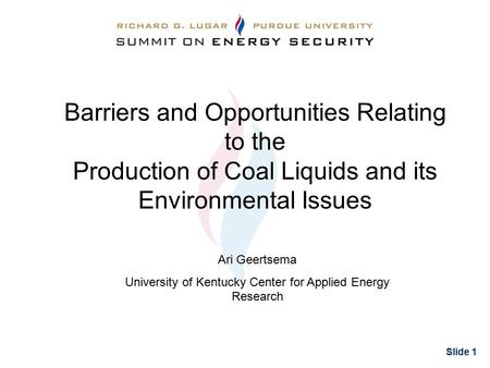 Slide 1 Barriers and Opportunities Relating to the Production of Coal Liquids and its Environmental Issues Ari Geertsema University of Kentucky Center.