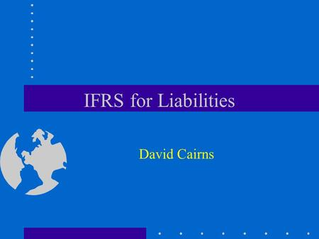 IFRS for Liabilities David Cairns. © 2006 David Cairns www.cairns.co.uk Liabilities and the IASB Framework Application to: –provisions –employer accounting.