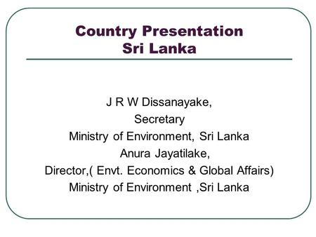 Country Presentation Sri Lanka J R W Dissanayake, Secretary Ministry of Environment, Sri Lanka Anura Jayatilake, Director,( Envt. Economics & Global Affairs)