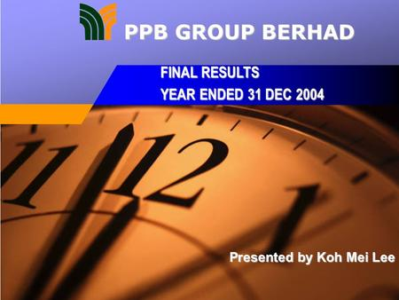 Presented by Koh Mei Lee FINAL RESULTS YEAR ENDED 31 DEC 2004 PPB GROUP BERHAD.